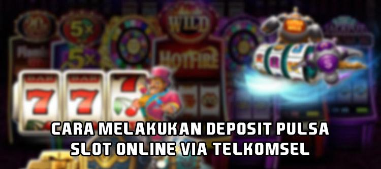 Cara Melakukan Deposit Pulsa Slot Online Via Telkomsel