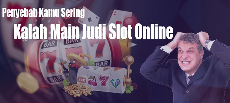 Penyebab Kamu Sering Kalah Main Judi Slot Online